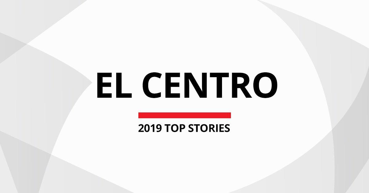 El Centro Top 2019 News Stories